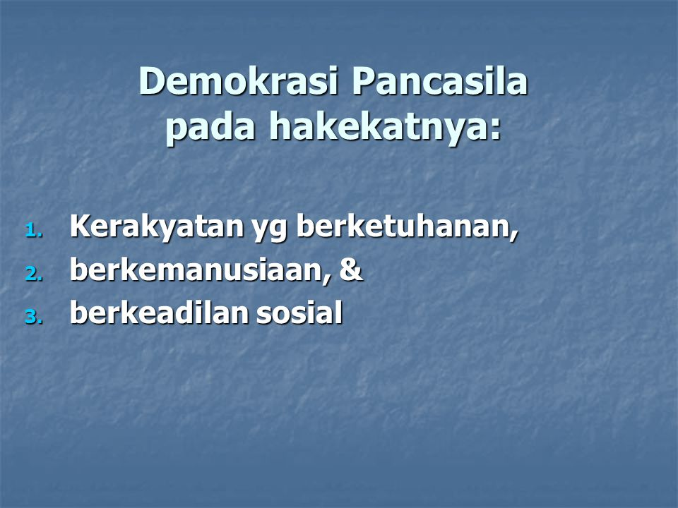 Demokrasi Pancasila pada hakekatnya: 1. Kerakyatan yg berketuhanan, 2.