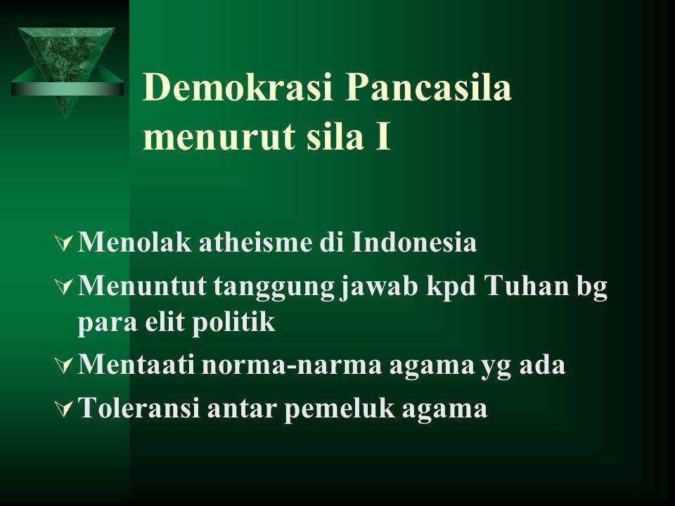 Demokrasi Pancasila menurut sila I  Menolak atheisme di Indonesia  Menuntut tanggung jawab kpd Tuhan bg para elit politik  Mentaati norma-narma agama yg ada  Toleransi antar pemeluk agama