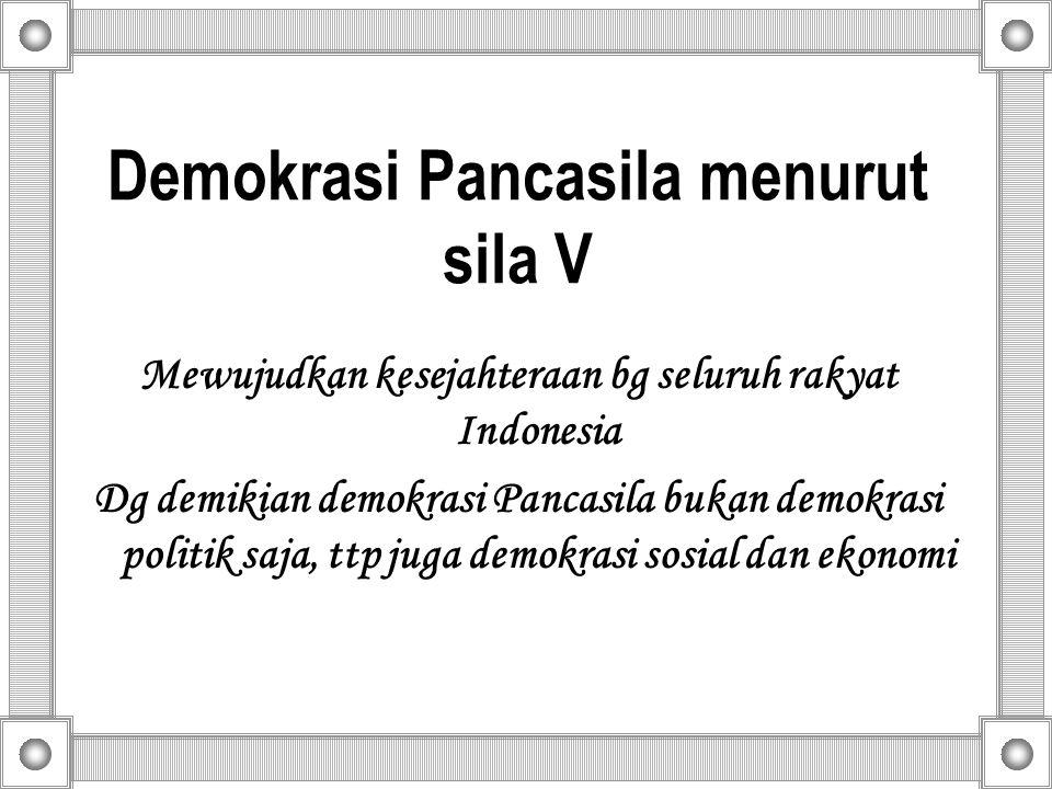 Demokrasi Pancasila menurut sila V Mewujudkan kesejahteraan bg seluruh rakyat Indonesia Dg demikian demokrasi Pancasila bukan demokrasi politik saja, ttp juga demokrasi sosial dan ekonomi