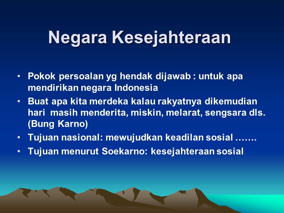 Negara Kesejahteraan Pokok persoalan yg hendak dijawab : untuk apa mendirikan negara Indonesia Buat apa kita merdeka kalau rakyatnya dikemudian hari masih menderita, miskin, melarat, sengsara dls.