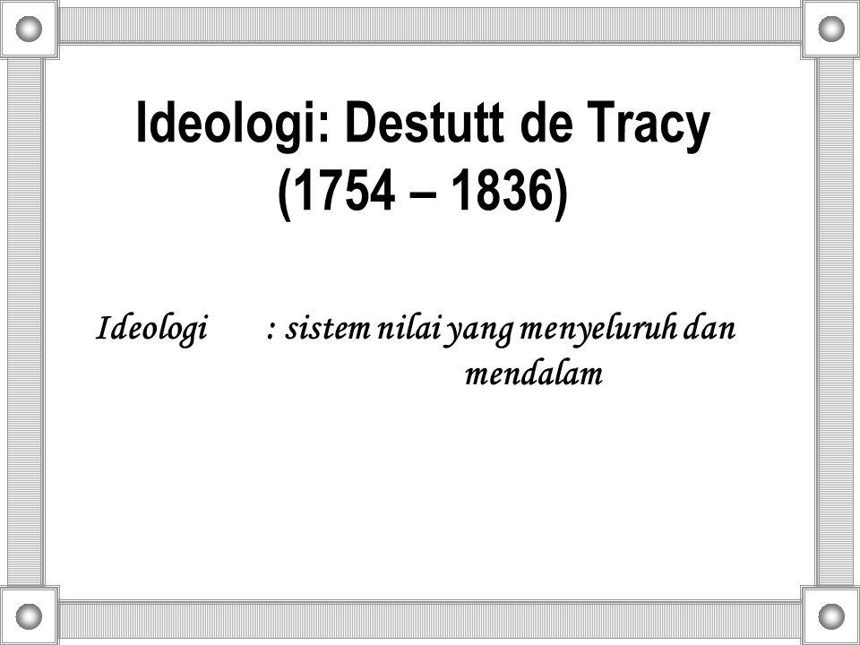Ideologi: Destutt de Tracy (1754 – 1836) Ideologi : sistem nilai yang menyeluruh dan mendalam