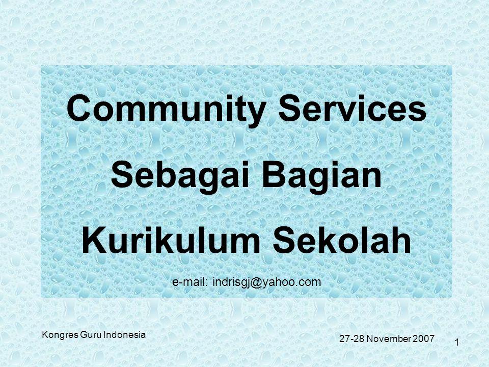 Kongres Guru Indonesia Community Services Sebagai Bagian Kurikulum Sekolah e-mail: indrisgj@yahoo.com 27-28 November 2007 1