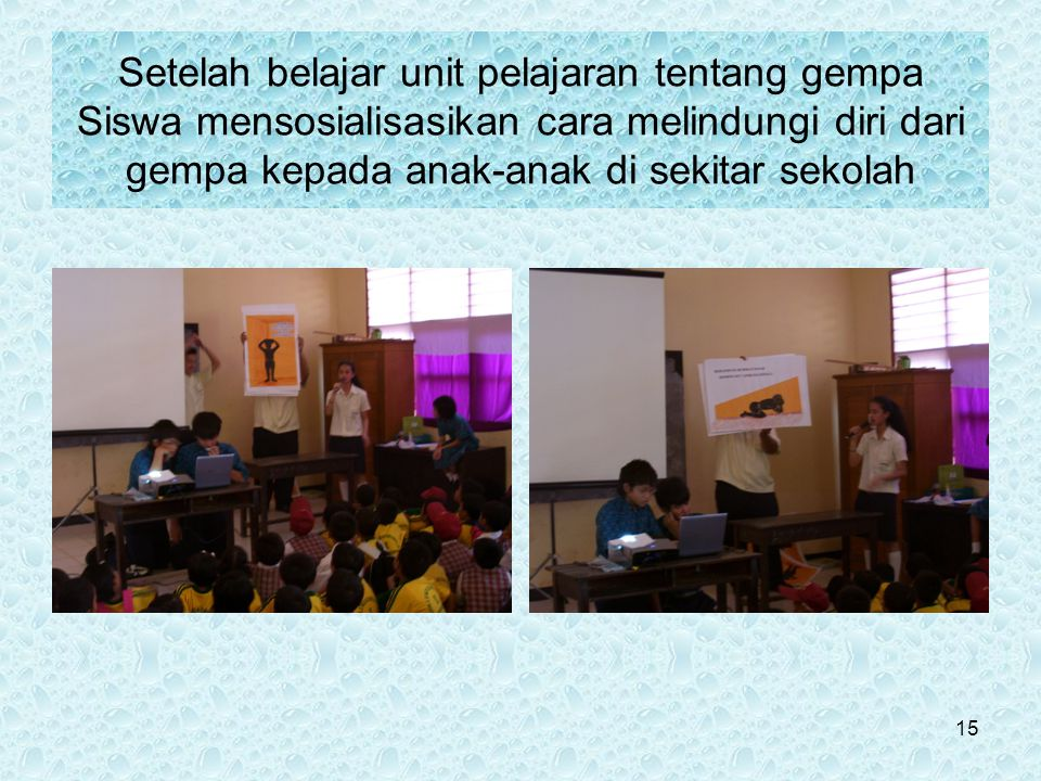 Setelah belajar unit pelajaran tentang gempa Siswa mensosialisasikan cara melindungi diri dari gempa kepada anak-anak di sekitar sekolah 15