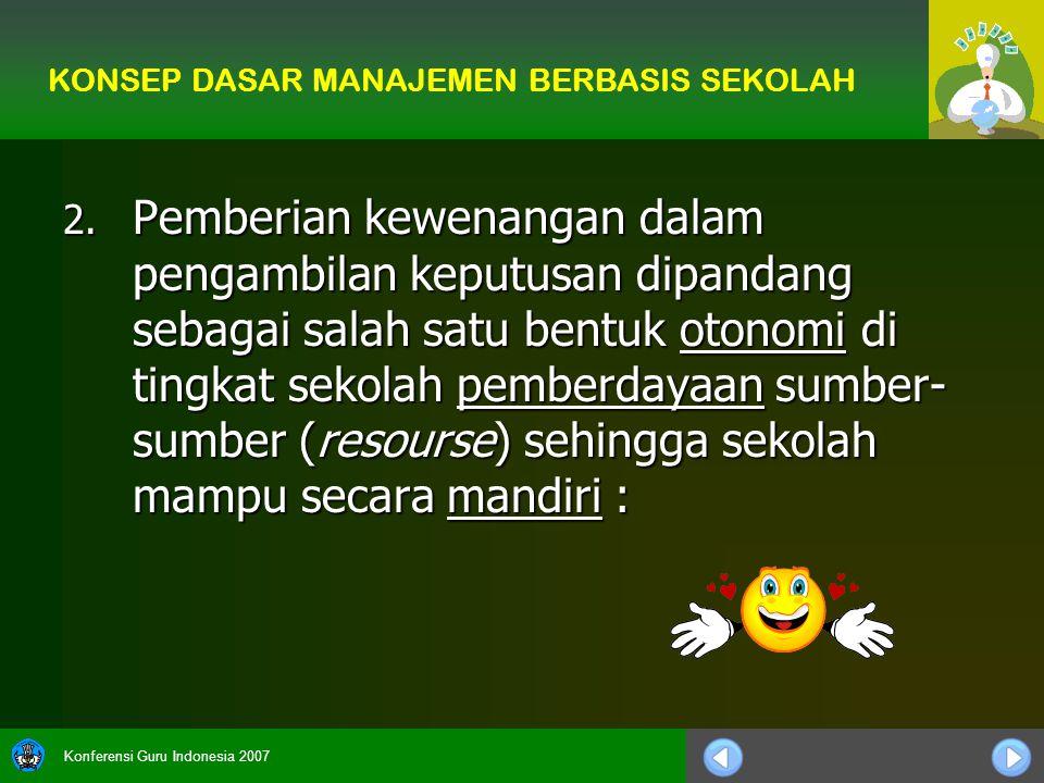 Konferensi Guru Indonesia 2007 2. Pemberian kewenangan dalam pengambilan keputusan dipandang sebagai salah satu bentuk otonomi di tingkat sekolah pemb