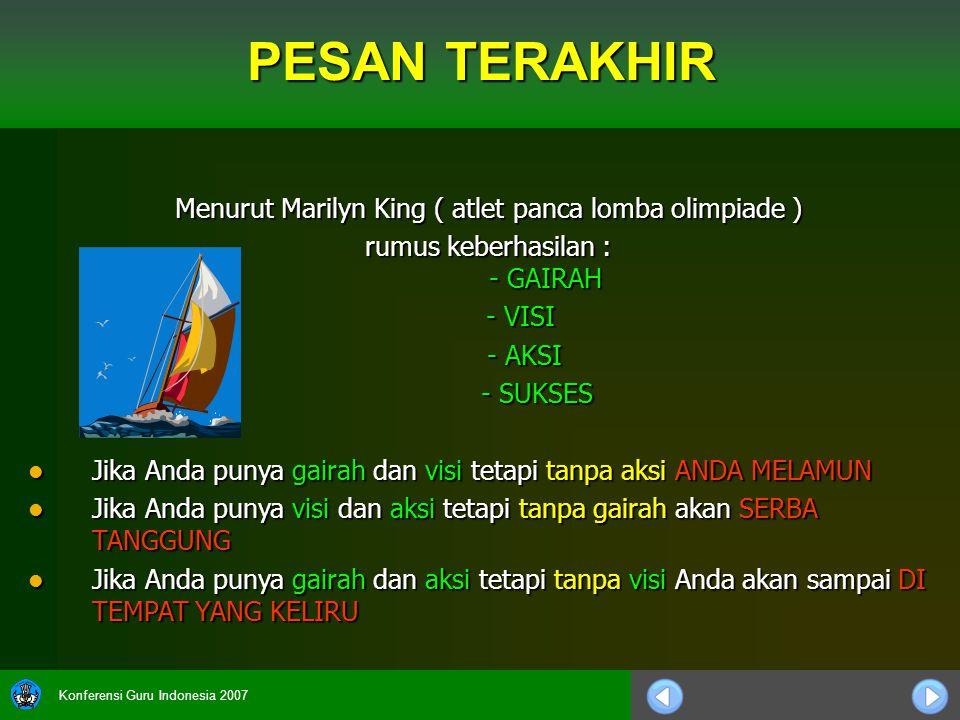 Konferensi Guru Indonesia 2007 Menurut Marilyn King ( atlet panca lomba olimpiade ) rumus keberhasilan : - GAIRAH - VISI - AKSI - AKSI - SUKSES Jika A