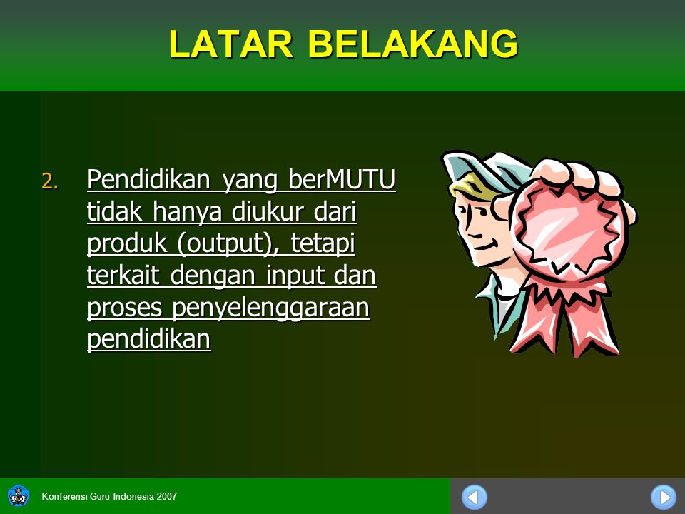 Konferensi Guru Indonesia 2007 LATAR BELAKANG 2. Pendidikan yang berMUTU tidak hanya diukur dari produk (output), tetapi terkait dengan input dan pros