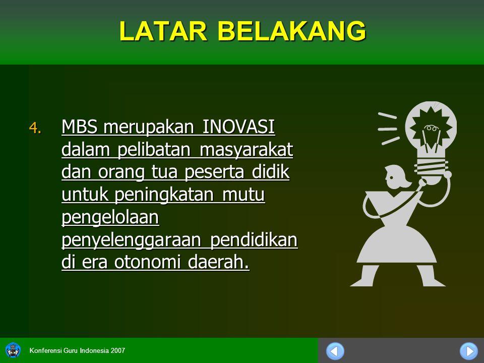 Konferensi Guru Indonesia 2007 LATAR BELAKANG 4. MBS merupakan INOVASI dalam pelibatan masyarakat dan orang tua peserta didik untuk peningkatan mutu p