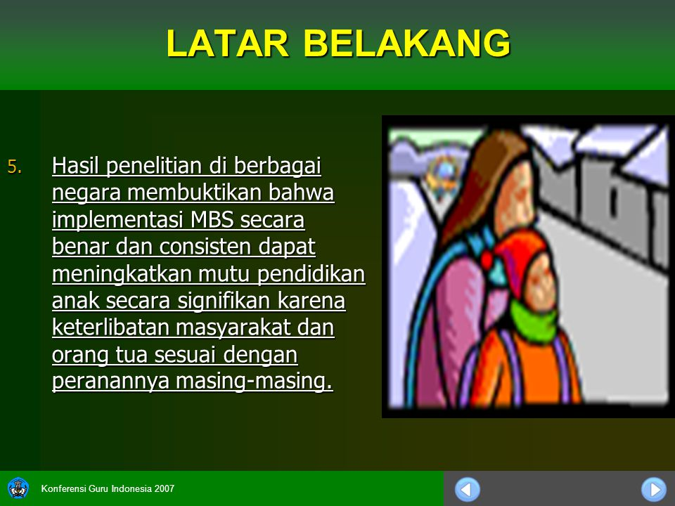 Konferensi Guru Indonesia 2007 LATAR BELAKANG 5. Hasil penelitian di berbagai negara membuktikan bahwa implementasi MBS secara benar dan consisten dap
