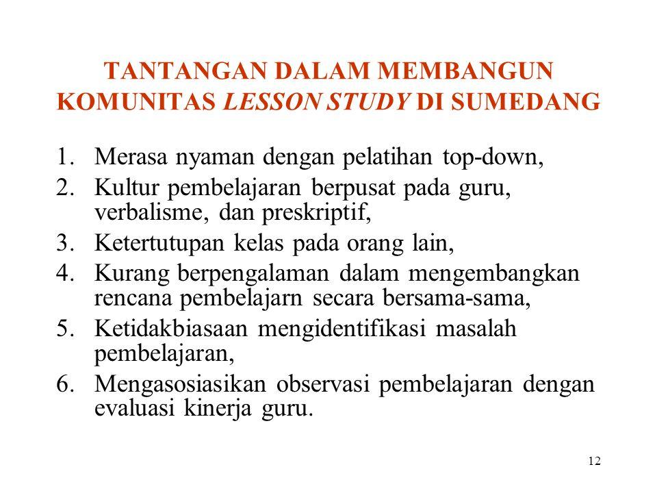 12 TANTANGAN DALAM MEMBANGUN KOMUNITAS LESSON STUDY DI SUMEDANG 1.Merasa nyaman dengan pelatihan top-down, 2.Kultur pembelajaran berpusat pada guru, v