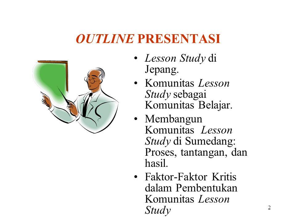 2 OUTLINE PRESENTASI Lesson Study di Jepang. Komunitas Lesson Study sebagai Komunitas Belajar. Membangun Komunitas Lesson Study di Sumedang: Proses, t