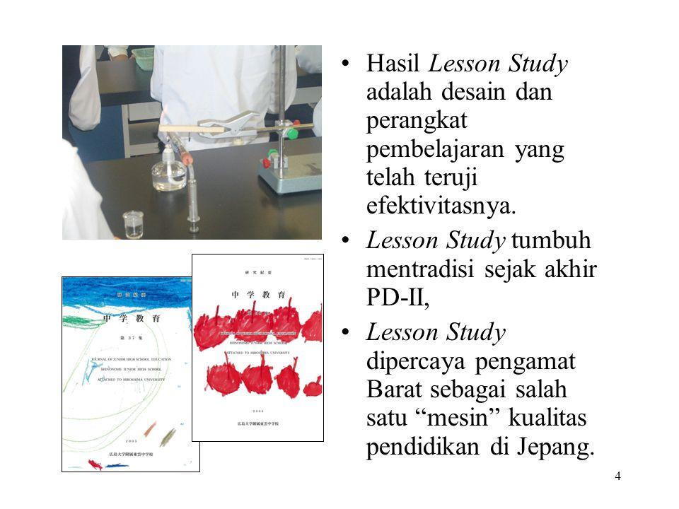 4 Hasil Lesson Study adalah desain dan perangkat pembelajaran yang telah teruji efektivitasnya. Lesson Study tumbuh mentradisi sejak akhir PD-II, Less