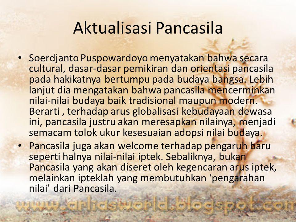Aktualisasi Pancasila Soerdjanto Puspowardoyo menyatakan bahwa secara cultural, dasar-dasar pemikiran dan orientasi pancasila pada hakikatnya bertumpu