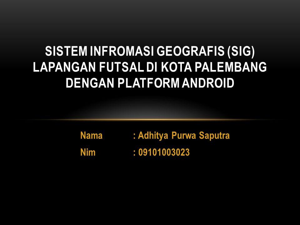 Nama: Adhitya Purwa Saputra Nim: 09101003023 SISTEM INFROMASI GEOGRAFIS (SIG) LAPANGAN FUTSAL DI KOTA PALEMBANG DENGAN PLATFORM ANDROID