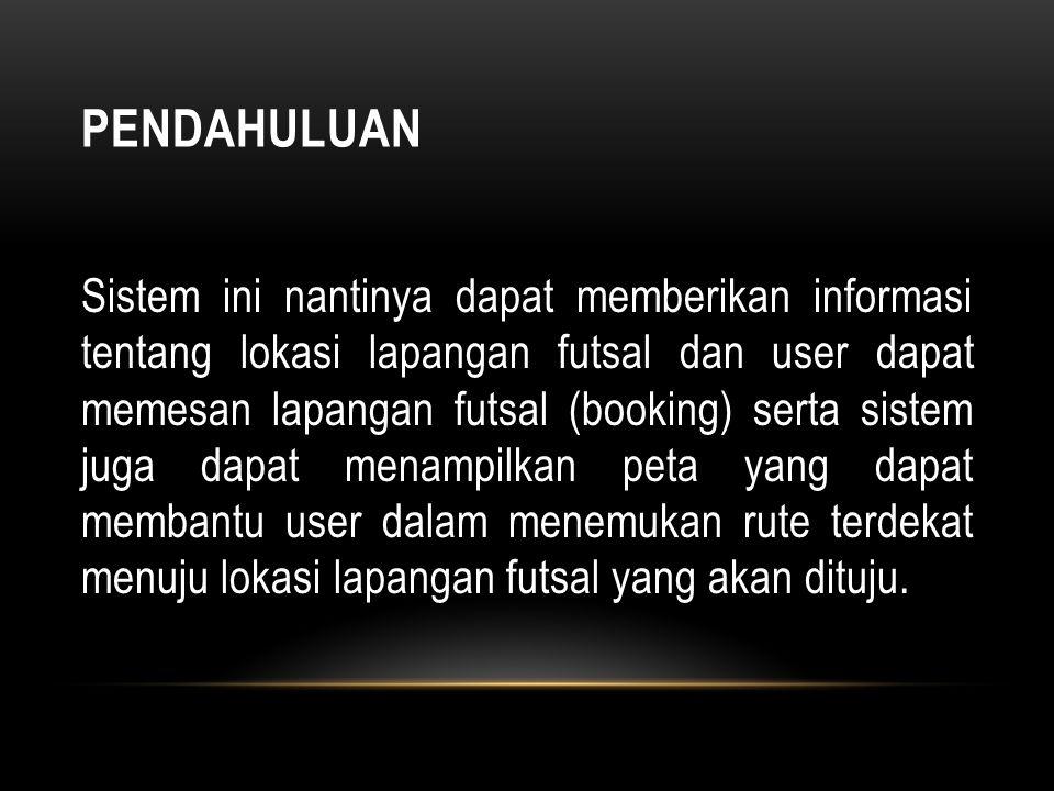 PENDAHULUAN Sistem ini nantinya dapat memberikan informasi tentang lokasi lapangan futsal dan user dapat memesan lapangan futsal (booking) serta siste