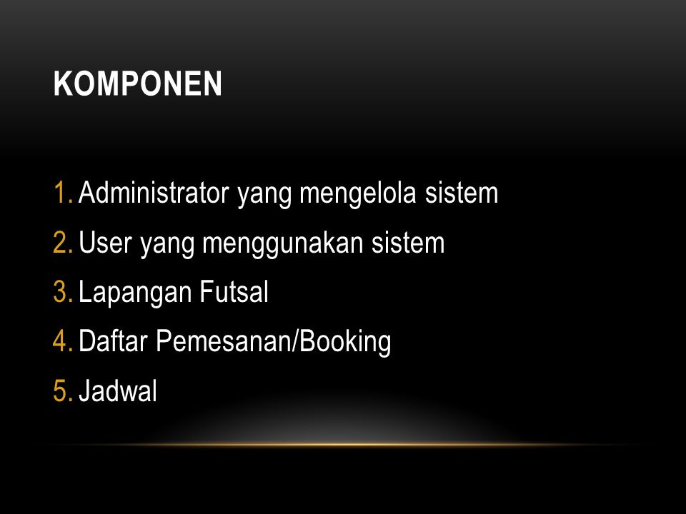 KOMPONEN 1.Administrator yang mengelola sistem 2.User yang menggunakan sistem 3.Lapangan Futsal 4.Daftar Pemesanan/Booking 5.Jadwal