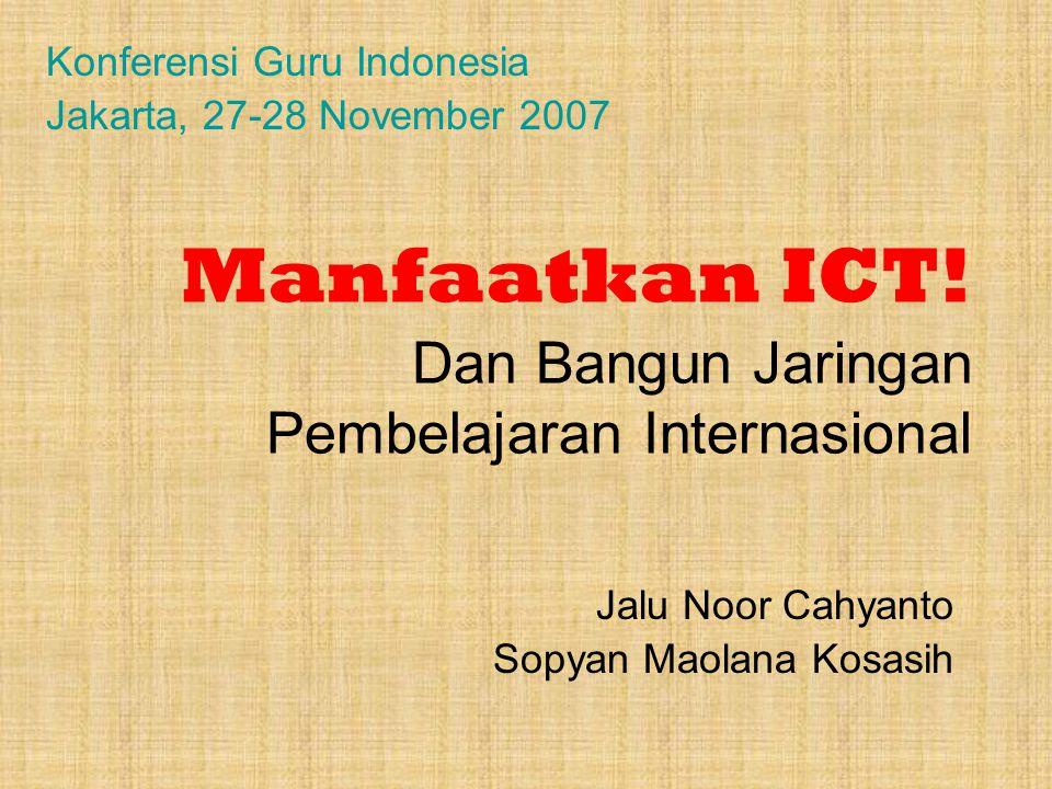 Manfaatkan ICT! Dan Bangun Jaringan Pembelajaran Internasional Jalu Noor Cahyanto Sopyan Maolana Kosasih Konferensi Guru Indonesia Jakarta, 27-28 Nove