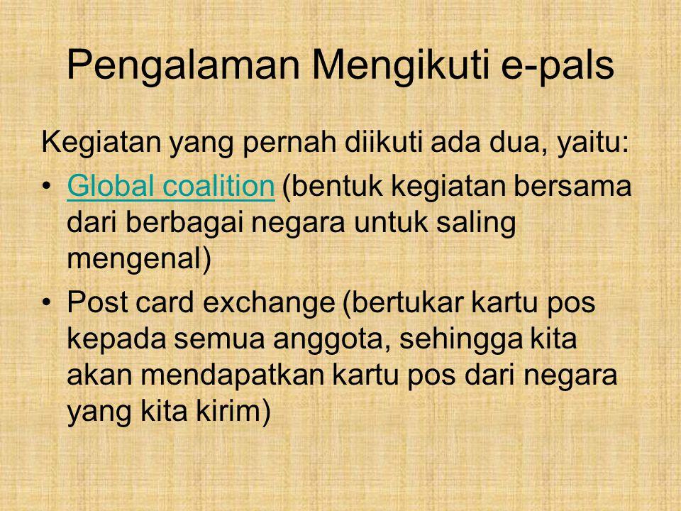 Pengalaman Mengikuti e-pals Kegiatan yang pernah diikuti ada dua, yaitu: Global coalition (bentuk kegiatan bersama dari berbagai negara untuk saling mengenal)Global coalition Post card exchange (bertukar kartu pos kepada semua anggota, sehingga kita akan mendapatkan kartu pos dari negara yang kita kirim)