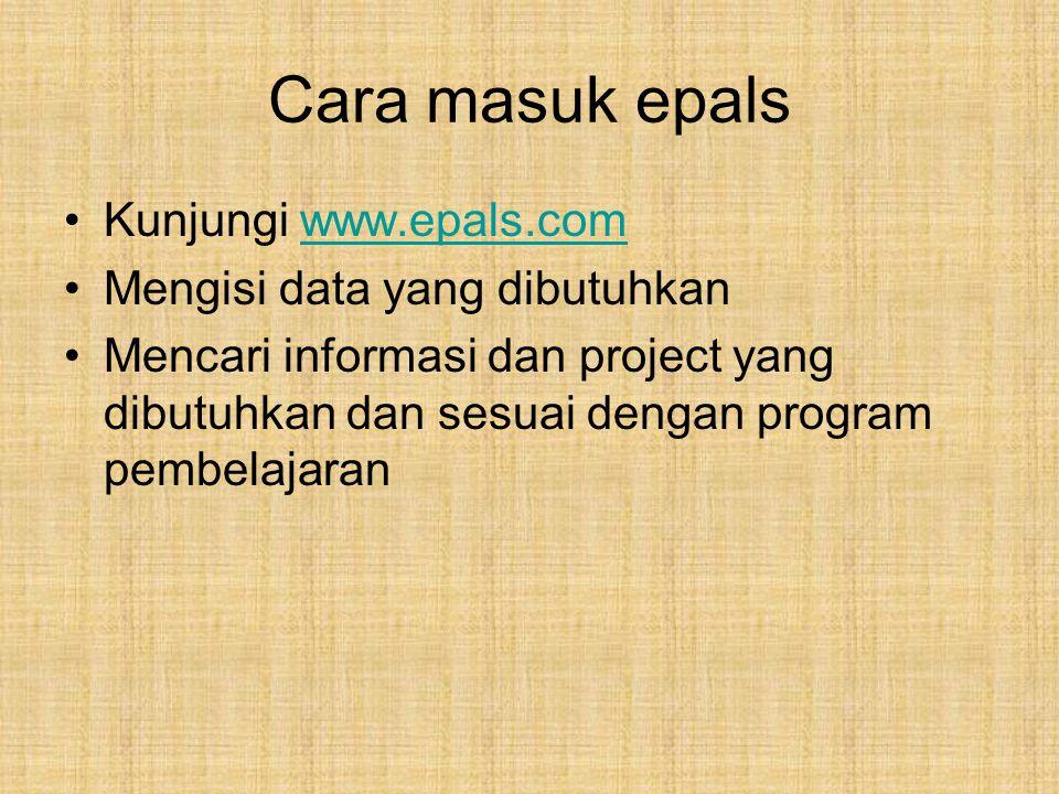 Cara masuk epals Kunjungi www.epals.comwww.epals.com Mengisi data yang dibutuhkan Mencari informasi dan project yang dibutuhkan dan sesuai dengan program pembelajaran