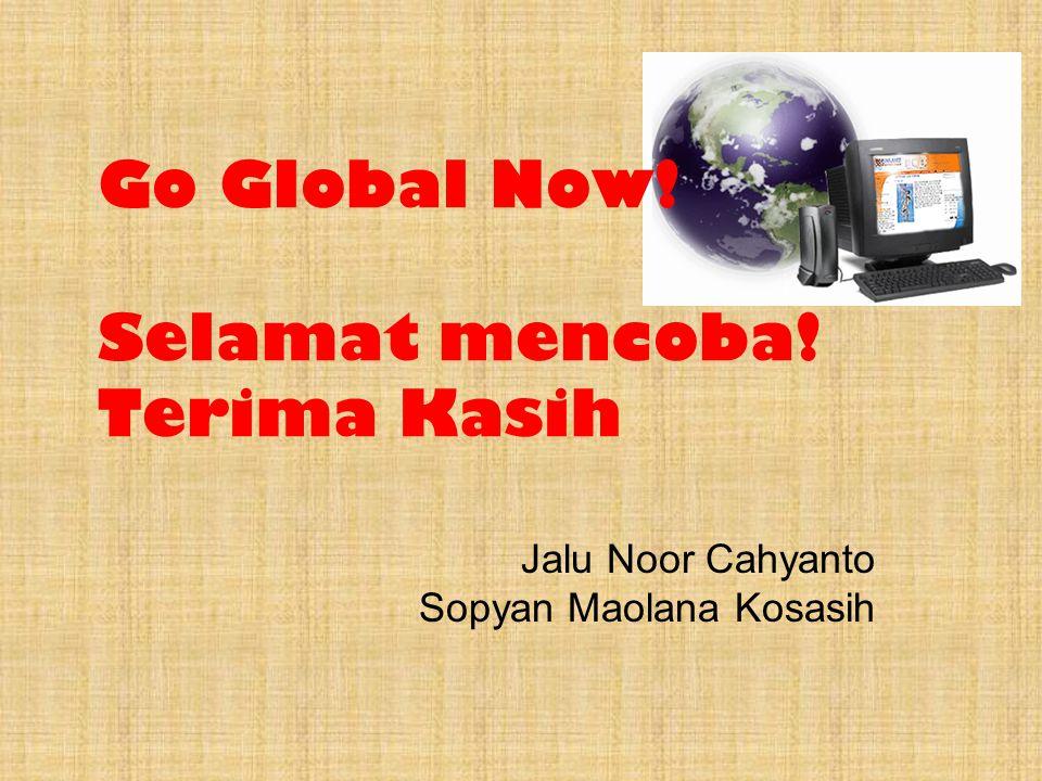 Go Global Now! Selamat mencoba! Terima Kasih Jalu Noor Cahyanto Sopyan Maolana Kosasih