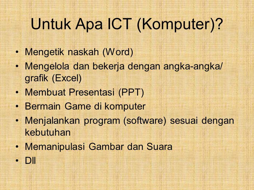 Untuk Apa ICT (Komputer)? Mengetik naskah (Word) Mengelola dan bekerja dengan angka-angka/ grafik (Excel) Membuat Presentasi (PPT) Bermain Game di kom