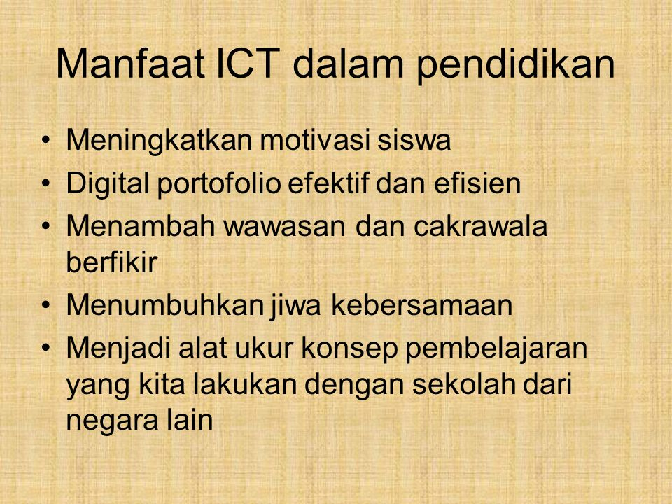 Manfaat ICT dalam pendidikan Meningkatkan motivasi siswa Digital portofolio efektif dan efisien Menambah wawasan dan cakrawala berfikir Menumbuhkan jiwa kebersamaan Menjadi alat ukur konsep pembelajaran yang kita lakukan dengan sekolah dari negara lain