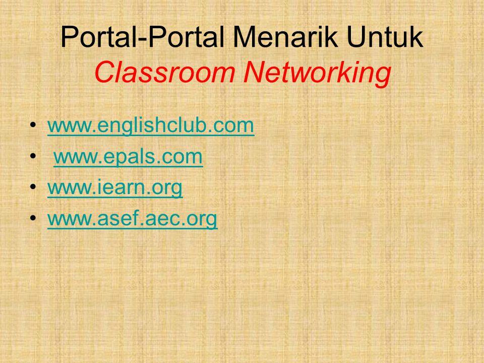 Portal-Portal Menarik Untuk Classroom Networking www.englishclub.com www.epals.com www.iearn.org www.asef.aec.org