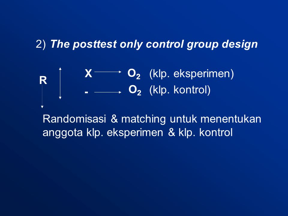 2) The posttest only control group design R - X O2O2 O2O2 (klp.