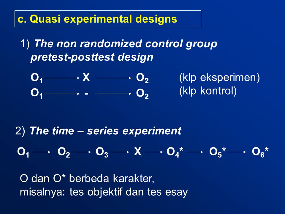 c. Quasi experimental designs 1) The non randomized control group pretest-posttest design X 2) The time – series experiment O1O1 XO2O2 O1O1 O2O2 O1O1