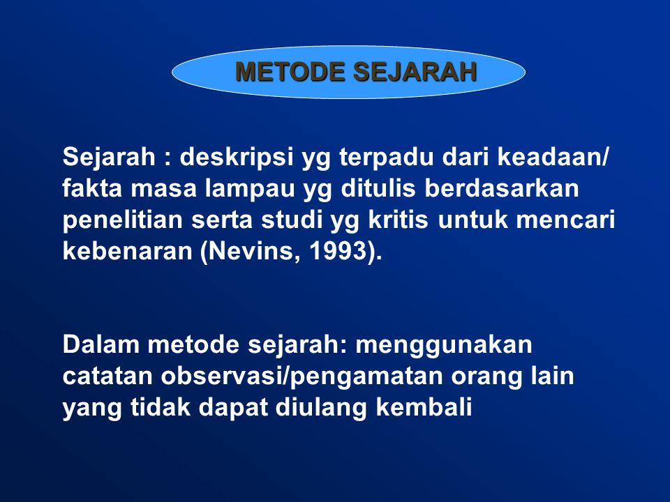 METODE SEJARAH Sejarah : deskripsi yg terpadu dari keadaan/ fakta masa lampau yg ditulis berdasarkan penelitian serta studi yg kritis untuk mencari kebenaran (Nevins, 1993).