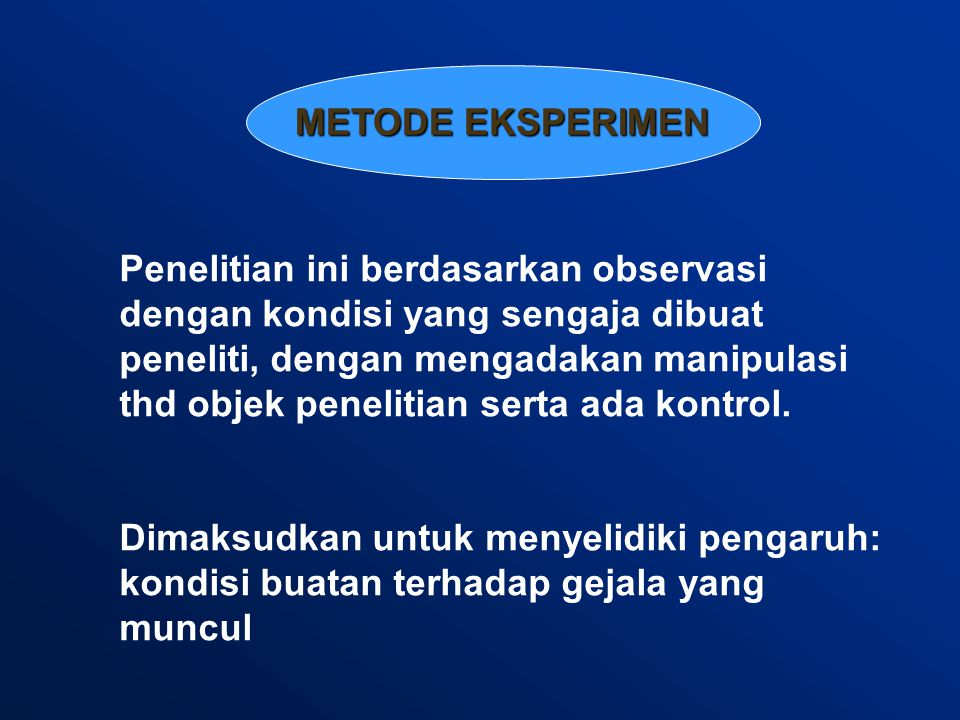METODE EKSPERIMEN Penelitian ini berdasarkan observasi dengan kondisi yang sengaja dibuat peneliti, dengan mengadakan manipulasi thd objek penelitian serta ada kontrol.