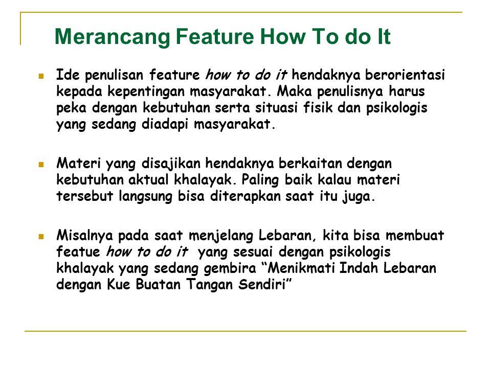 Merancang Feature How To do It Ide penulisan feature how to do it hendaknya berorientasi kepada kepentingan masyarakat. Maka penulisnya harus peka den