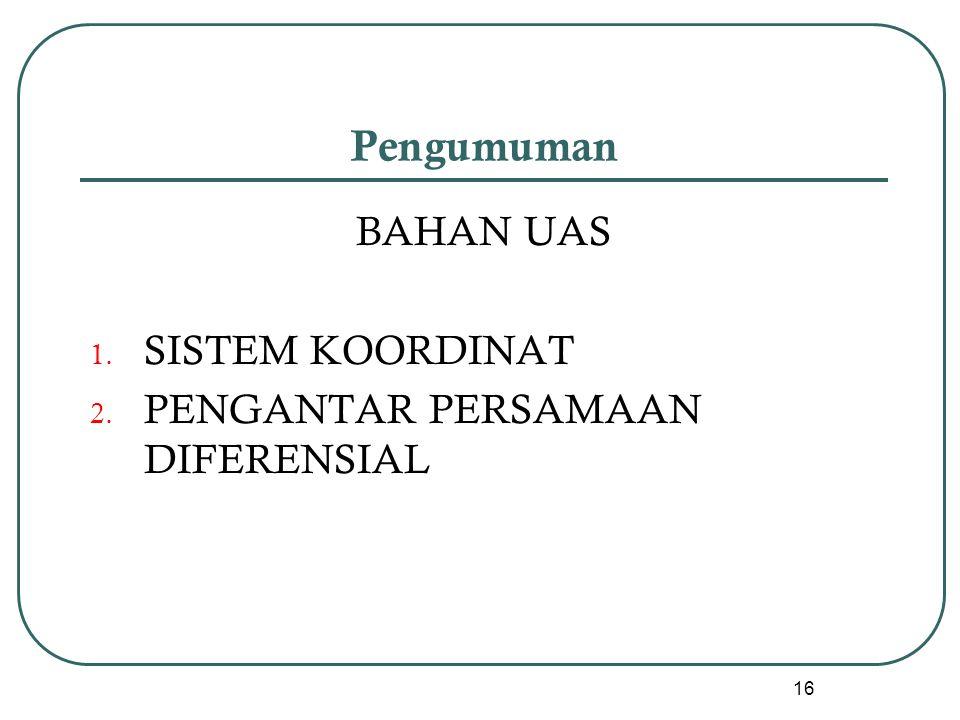 Pengumuman BAHAN UAS 1. SISTEM KOORDINAT 2. PENGANTAR PERSAMAAN DIFERENSIAL 16