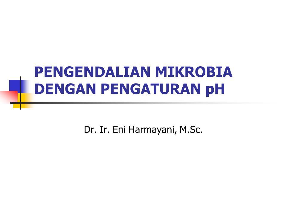 PENGENDALIAN MIKROBIA DENGAN PENGATURAN pH Dr. Ir. Eni Harmayani, M.Sc.