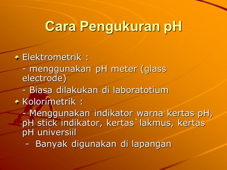 Cara Pengukuran pH Elektrometrik : - menggunakan pH meter (glass electrode) - Biasa dilakukan di laboratotium Kolorimetrik : - Menggunakan indikator w