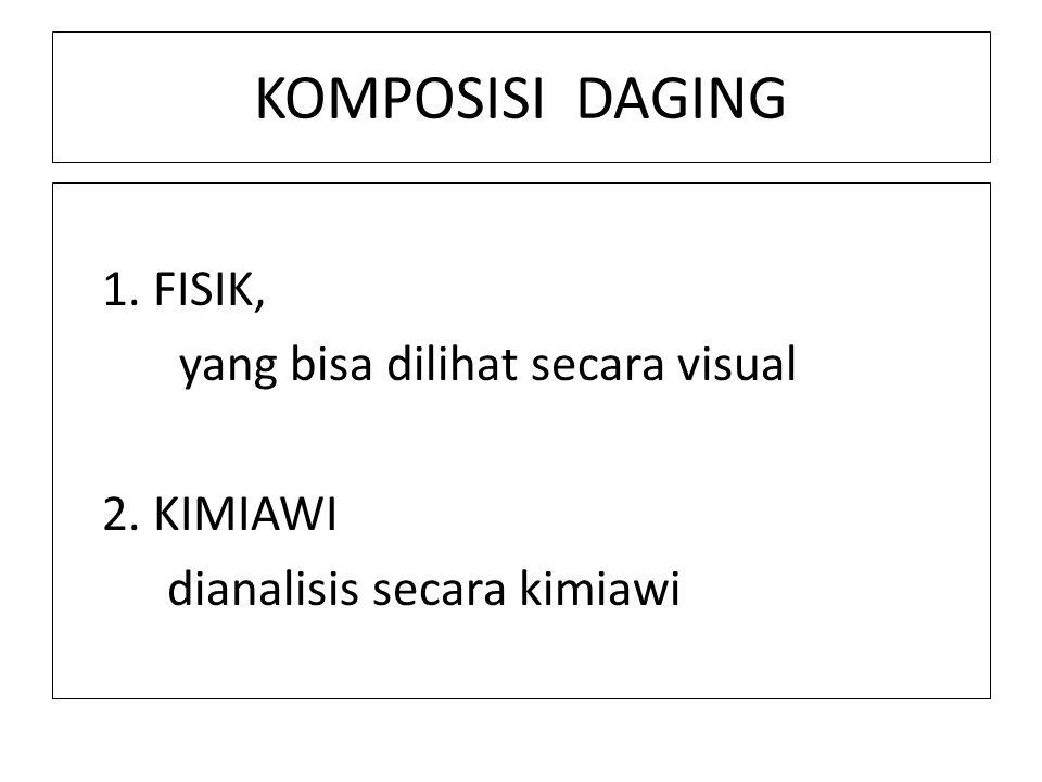 KOMPOSISI DAGING 1. FISIK, yang bisa dilihat secara visual 2. KIMIAWI dianalisis secara kimiawi