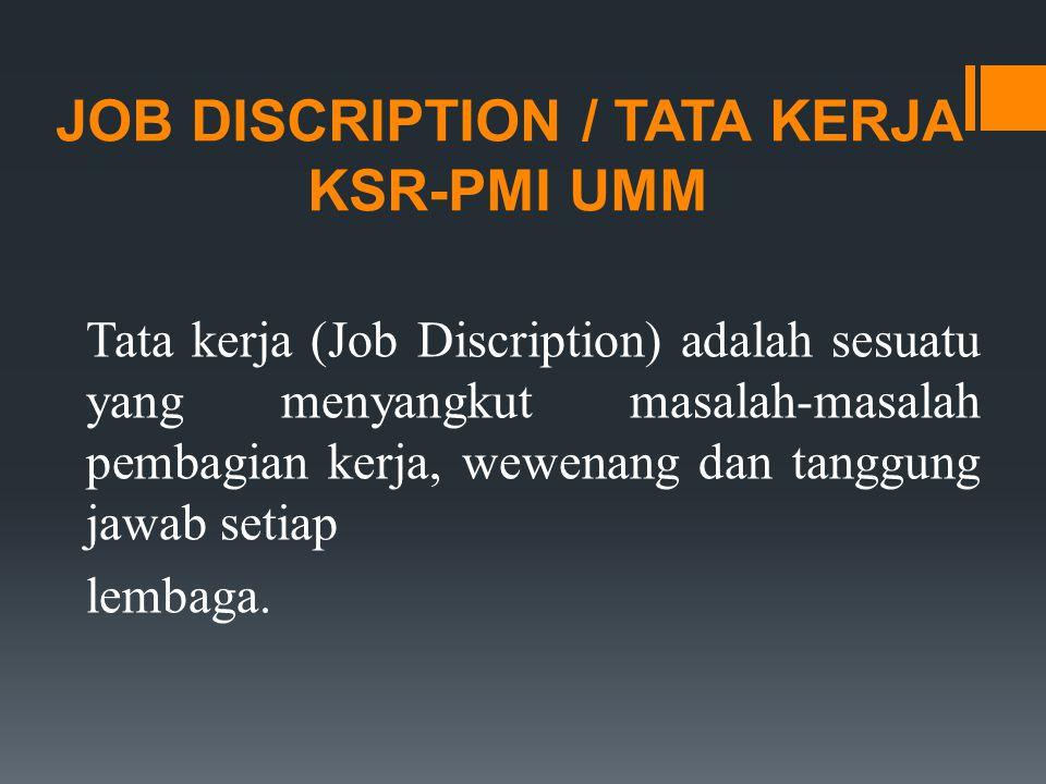 KETUA UMUM 1.Bertanggung jawab atas segala kegiatan KSR-PMI UMM baik kedalam maupun keluar 2.Mengatur, mengarahkan, mengawasi pelaksanaan dan kebijaksanaan KSR-PMI UMM 3.Mengangkat dan memberhentikan pengurus KSR-PMI UMM baik atas permintaan sendiri atau tidak, dengan melalui Rapat Pengurus 4.Bersama dengan Pengurus Harian berhak menentukan kebijaksanaan 5.Menyetujui pemasukan dan pengeluaran uang 6.Mempertanggung jawabkan segala kegiatan KSR-PMI UMM kepada Rapat Anggota 7.Menginformasikan segala hal yang menyangkut perkembangan