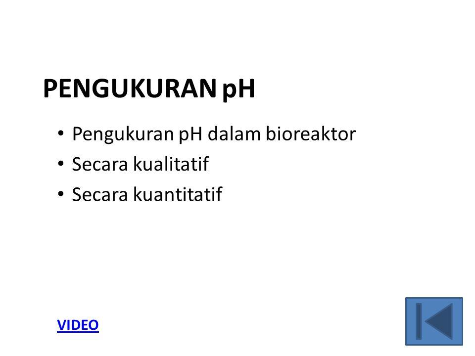 PENGUKURAN pH Pengukuran pH dalam bioreaktor Secara kualitatif Secara kuantitatif VIDEO
