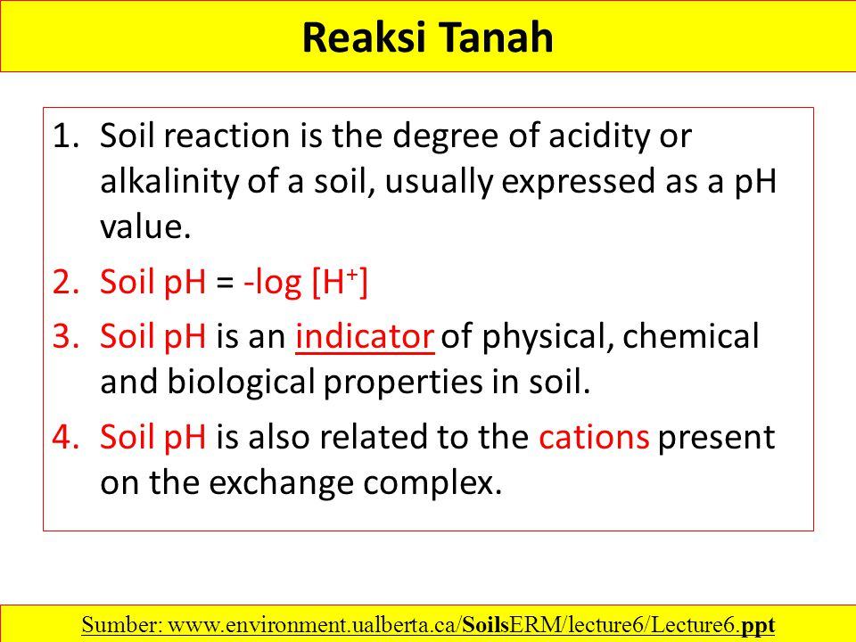 Reaksi Tanah 1.Soil reaction is the degree of acidity or alkalinity of a soil, usually expressed as a pH value. 2.Soil pH = -log [H + ] 3.Soil pH is a