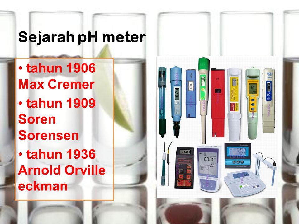 Sejarah pH meter tahun 1906 Max Cremer tahun 1909 Soren Sorensen tahun 1936 Arnold Orville eckman