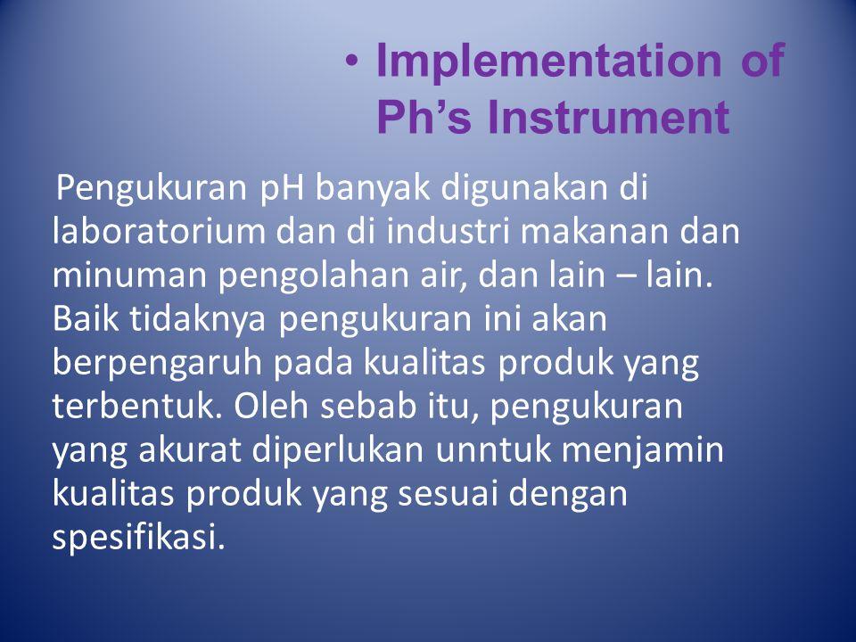 Implementation of Ph's Instrument Pengukuran pH banyak digunakan di laboratorium dan di industri makanan dan minuman pengolahan air, dan lain – lain.