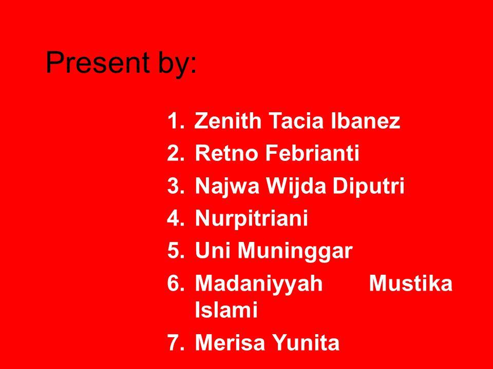 Present by: 1.Zenith Tacia Ibanez 2.Retno Febrianti 3.Najwa Wijda Diputri 4.Nurpitriani 5.Uni Muninggar 6.Madaniyyah Mustika Islami 7.Merisa Yunita