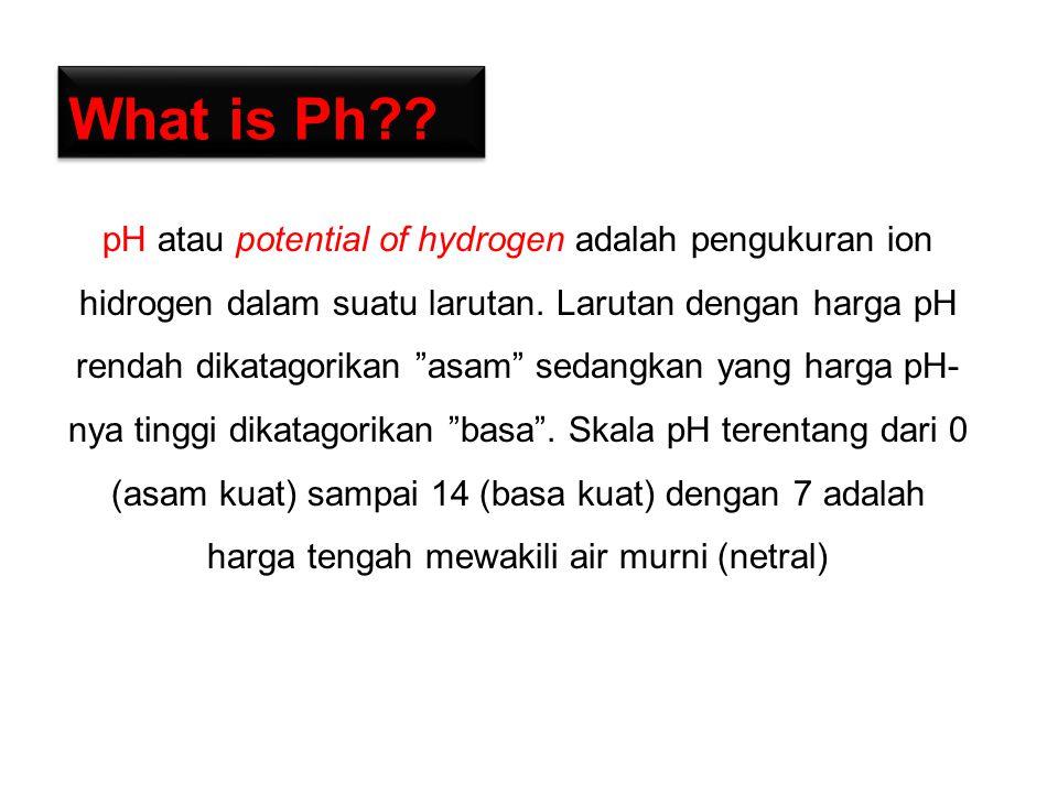 What is Ph?.pH atau potential of hydrogen adalah pengukuran ion hidrogen dalam suatu larutan.