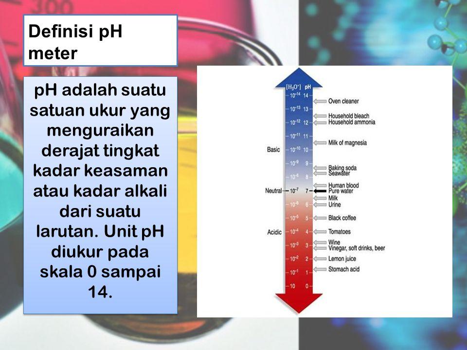 Definisi pH meter pH adalah suatu satuan ukur yang menguraikan derajat tingkat kadar keasaman atau kadar alkali dari suatu larutan.