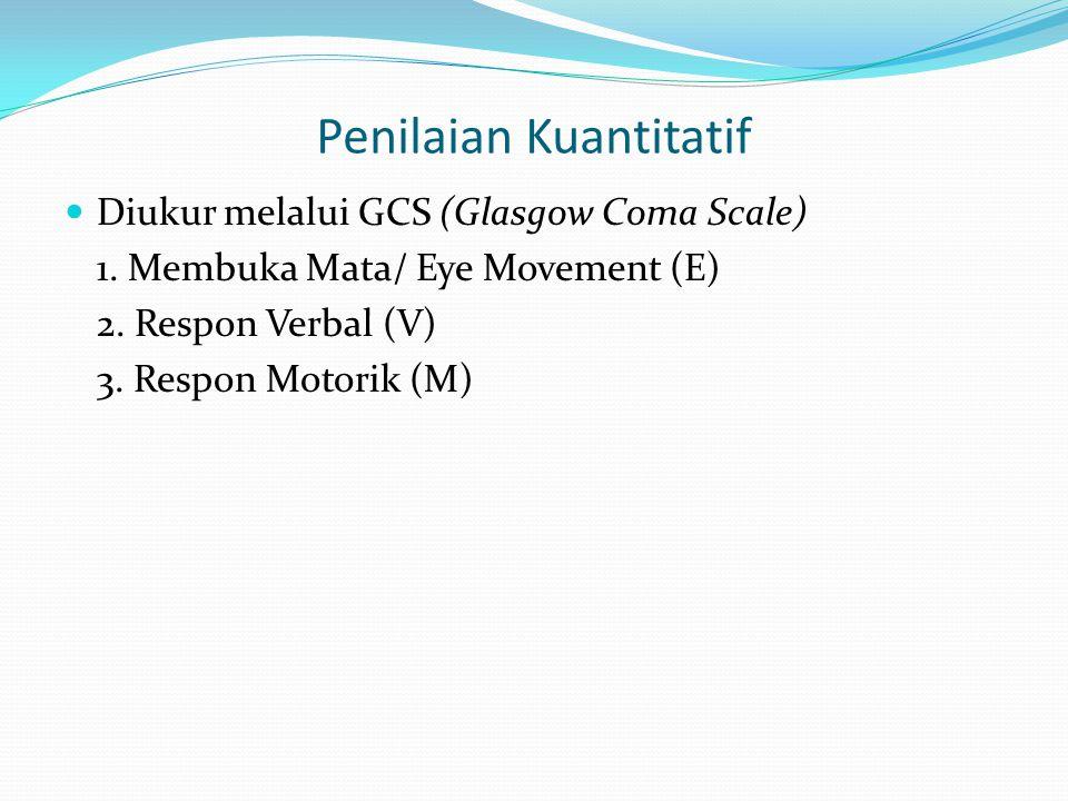 Penilaian Kuantitatif Diukur melalui GCS (Glasgow Coma Scale) 1. Membuka Mata/ Eye Movement (E) 2. Respon Verbal (V) 3. Respon Motorik (M)