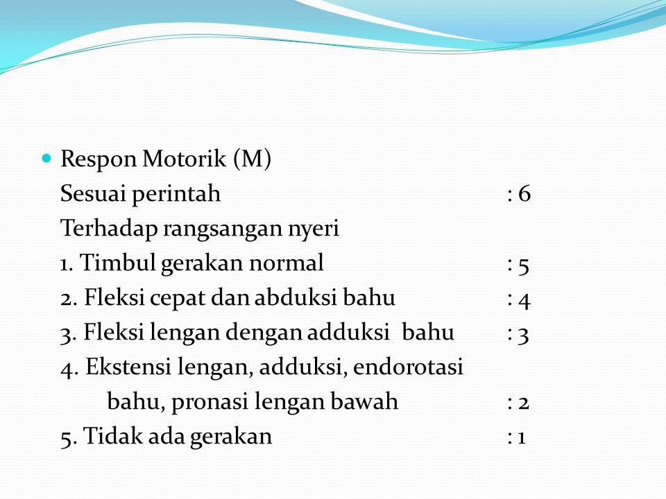 Respon Motorik (M) Sesuai perintah: 6 Terhadap rangsangan nyeri 1. Timbul gerakan normal: 5 2. Fleksi cepat dan abduksi bahu: 4 3. Fleksi lengan denga