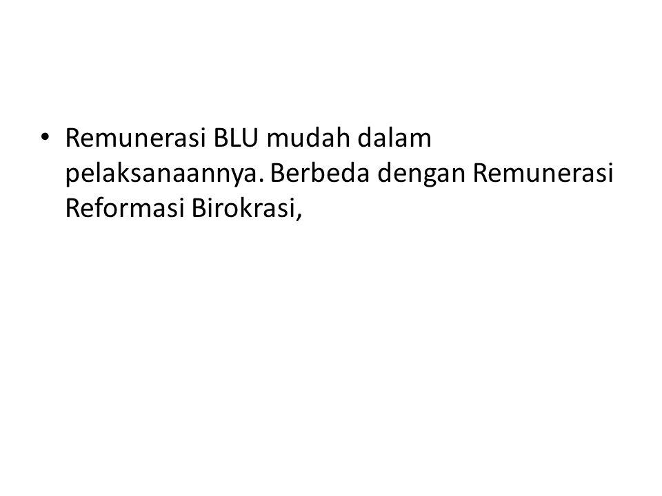Remunerasi BLU mudah dalam pelaksanaannya. Berbeda dengan Remunerasi Reformasi Birokrasi,