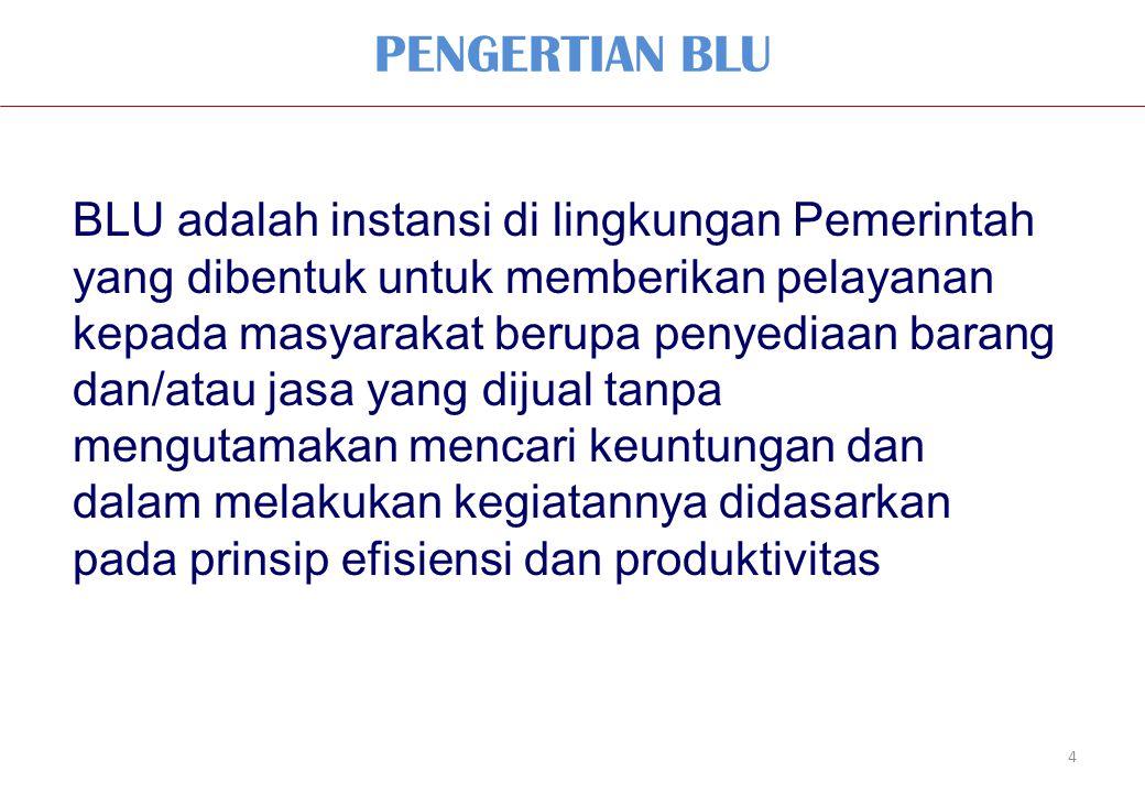 PENGERTIAN BLU 4 BLU adalah instansi di lingkungan Pemerintah yang dibentuk untuk memberikan pelayanan kepada masyarakat berupa penyediaan barang dan/atau jasa yang dijual tanpa mengutamakan mencari keuntungan dan dalam melakukan kegiatannya didasarkan pada prinsip efisiensi dan produktivitas