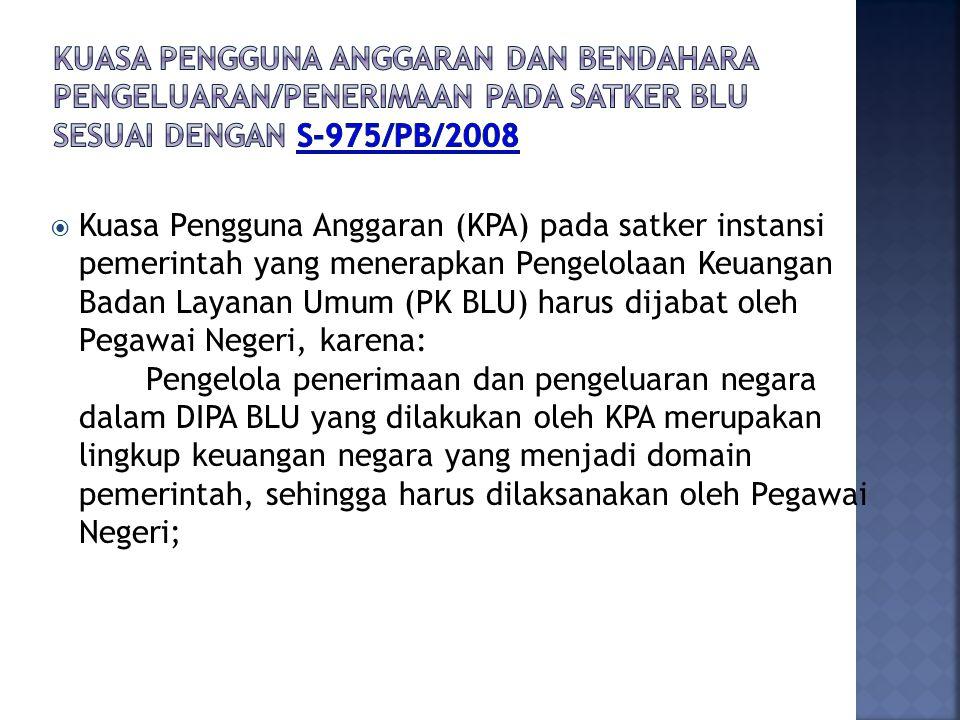  Kuasa Pengguna Anggaran (KPA) pada satker instansi pemerintah yang menerapkan Pengelolaan Keuangan Badan Layanan Umum (PK BLU) harus dijabat oleh Pe