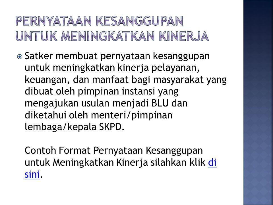  Satker membuat pernyataan kesanggupan untuk meningkatkan kinerja pelayanan, keuangan, dan manfaat bagi masyarakat yang dibuat oleh pimpinan instansi yang mengajukan usulan menjadi BLU dan diketahui oleh menteri/pimpinan lembaga/kepala SKPD.