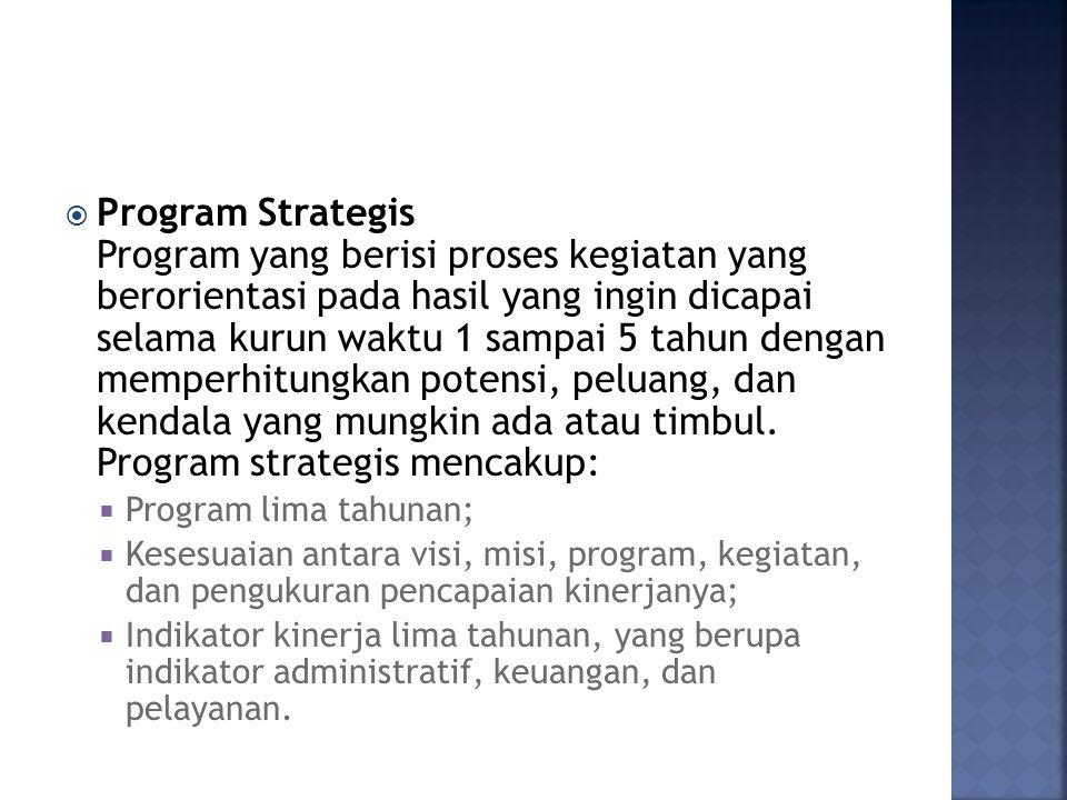  Program Strategis Program yang berisi proses kegiatan yang berorientasi pada hasil yang ingin dicapai selama kurun waktu 1 sampai 5 tahun dengan memperhitungkan potensi, peluang, dan kendala yang mungkin ada atau timbul.
